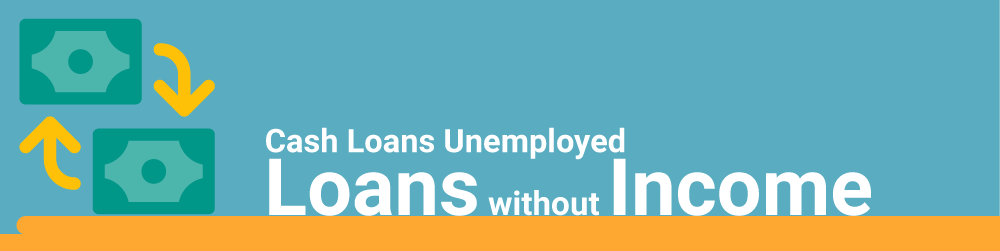 Cash Loans For Unemployed: Loans Without Income